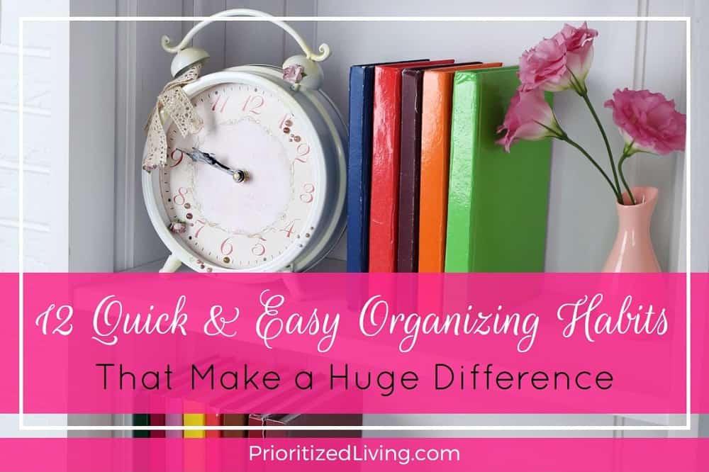 12 Quick and Easy Organizing Habits That Make a Huge Difference