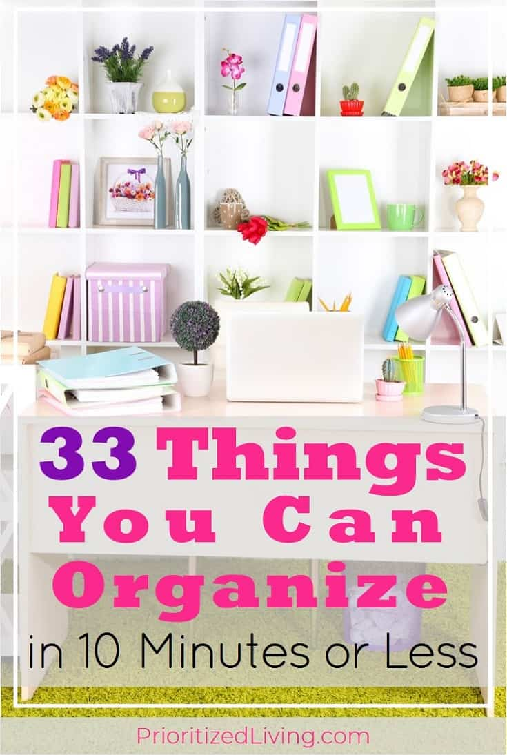 Who has all day to declutter? Set a timer! These quick organizing tips will get your space tidied up and organized in just 10 minutes.   33 Things You Can Organize in 10 Minutes or Less   Prioritized Living