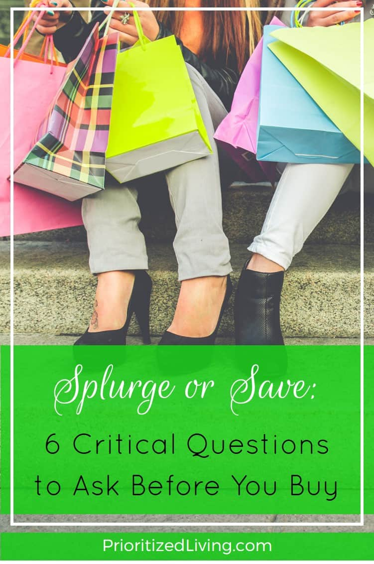 Should you splurge or save? Before your next purchase, run down this easy checklist to feel confident that you're making smart money choices. | Splurge or Save - 6 Critical Questions to Ask Before You Buy | Prioritized Living