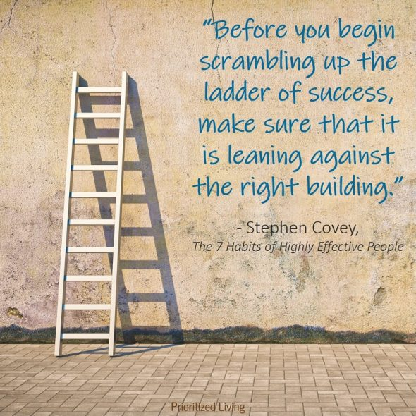 """Before you begin scrambling up the ladder of success, make sure that it is leaning against the right building."" -Stephen Covey"