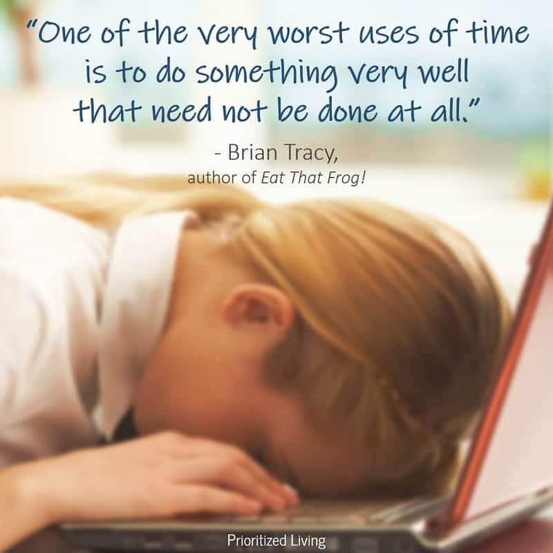 """One of the very worst uses of time is to do something very well that need not be done at all."" -Brian Tracy"