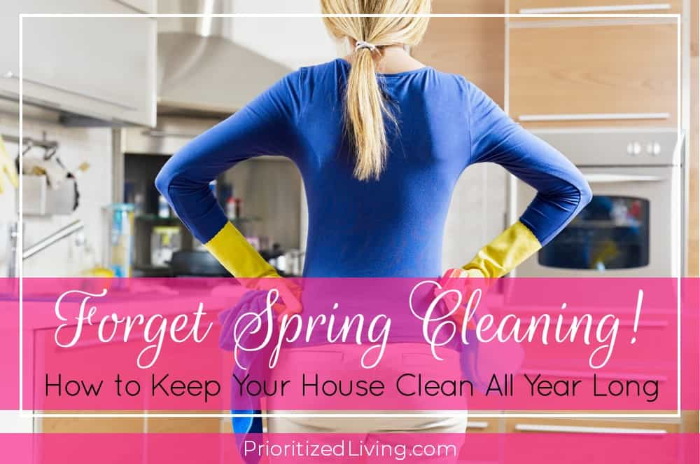 Forget Spring Cleaning! How to Keep Your House Clean All Year Long